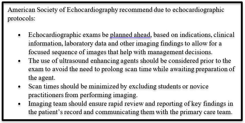 Text Box: American Society of Echocardiography recommend due to echocardiographic protocols:  •	Echocardiographic exams be planned ahead, based on indications, clinical information, laboratory data and other imaging findings to allow for a focused sequence of images that help with management decisions.  •	The use of ultrasound enhancing agents should be considered prior to the exam to avoid the need to prolong scan time while awaiting preparation of the agent.  •	Scan times should be minimized by excluding students or novice practitioners from performing imaging.  •	Imaging team should ensure rapid review and reporting of key findings in the patient's record and communicating them with the primary care team.